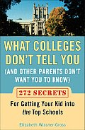 What Colleges Dont Tell You & Other Parents Dont Want You to Know 272 Secrets for Getting Your Kid Into the Top Schools