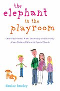 Elephant in the Playroom Ordinary Parents Write Intimately & Honestly about Raising Kids with Special Needs