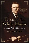 Lion in the White House A Life of Theodore Roosevelt