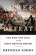 Three Victories & a Defeat The Rise & Fall of the First British Empire 1714 1783