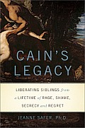 Cains Legacy Liberating Siblings from a Lifetime of Rage Shame Secrecy & Regret