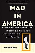 Mad in America Bad Science Bad Medicine & the Enduring Mistreatment of the Mentally Ill