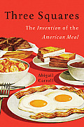 Three Squares The Invention of the American Meal