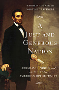 Just & Generous Nation Abraham Lincoln & The Fight For American Opportunity