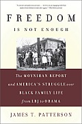 Freedom Is Not Enough The Moynihan Report & Americas Struggle Over Black Family Life From LBJ to Obama