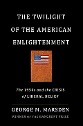 Twilight of the American Enlightenment The 1950s & the Crisis of Liberal Belief
