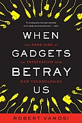 When Gadgets Betray Us The Dark Side of Our Infatuation With New Technologies