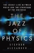 Jazz of Physics The Secret Link Between Music & the Structure of the Universe