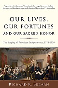 Our Lives Our Fortunes & Our Sacred Honor The Forging of American Independence 1774 1776