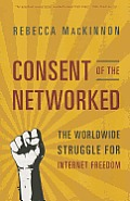 Consent of the Networked The Worldwide Struggle For Internet Freedom