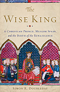 Wise King A Christian Prince Muslim Spain & the Birth of the Renaissance