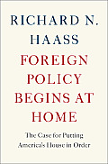 Foreign Policy Begins at Home The Case for Putting Americas House in Order