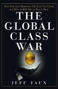 Global Class War How Americas Bipartisan Elite Lost Our Future & What It Will Take to Win It Back