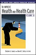 To Improve Health & Health Care Volume XI The Robert Wood Johnson Foundation Anthology