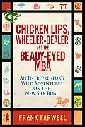 Chicken Lips Wheeler Dealer & the Beady Eyed M B a An Entrepreneurs Wild Adventures on the New Silk Road