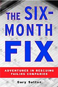 The Six Month Fix: Adventures in Rescuing Failing Companies