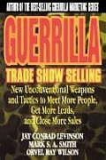 Guerrilla Trade Show Selling: New Unconventional Weapons and Tactics to Meet More People, Get More Leads, and Close More Sales