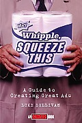 Hey Whipple Squeeze This A Guide To Creating Great Ads