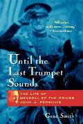 Until the Last Trumpet Sounds The Life of General of the Armies John J Pershing