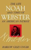 Noah Webster The Life & Times of an American Patriot