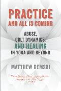Practice & All Is Coming Abuse Cult Dynamics & Healing In Yoga & Beyond