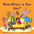 Mom, Where is Your Hair?: A fun rhyming story which reveals a curious child's search for their mother's hair, to help remove children's confusio