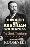 Through the Brazilian Wilderness The Presidents Last Great Adventure