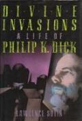 Divine Invasions: A Life Of Philip K Dick