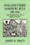Holland Under Habsburg Rule 1506 1566 the Formation of a Body Politic