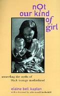 Not Our Kind of Girl: Unravelling the Myths of Black Teenage Motherhood
