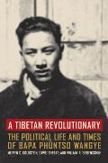 A Tibetan Revolutionary: The Political Life and Times of Bapa Ph?ntso Wangye