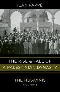 Rise & Fall of a Palestinian Dynasty The Husaynis 1700 1948