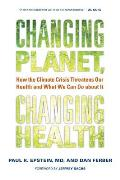 Changing Planet Changing Health How the Climate Crisis Threatens Our Health & What We Can Do about It