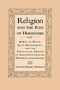 Religion & the Rise of Historicism W M L de Wette Jacob Burckhardt & the Theological Origins of Nineteenth Century Historical Consciousness