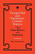George Eliot and Nineteenth-Century Science: The Make-Believe of a Beginning