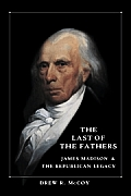 Last Of The Fathers James Madison & The Republican Legacy