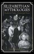 Elizabethan Mythologies: Studies in Poetry, Drama and Music