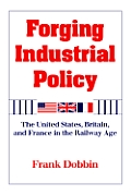 Forging Industrial Policy The United States Britain & France in the Railway Age