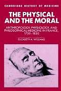 The Physical and the Moral: Anthropology, Physiology, and Philosophical Medicine in France, 1750 1850