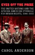 Eyes Off the Prize The United Nations & the African American Struggle for Human Rights 1944 1955