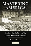 Mastering America Southern Slaveholders & the Crisis of American Nationhood