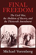 Final Freedom: The Civil War, the Abolition of Slavery, and the Thirteenth Amendment