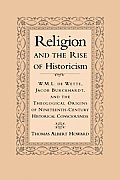 Religion and the Rise of Historicism: W. M. L. de Wette, Jacob Burckhardt, and the Theological Origins of Nineteenth-Century Historical Consciousness