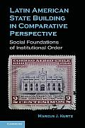 Latin American State Building in Comparative Perspective: Social Foundations of Institutional Order