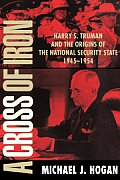 A Cross of Iron: Harry S. Truman and the Origins of the National Security State, 1945 1954