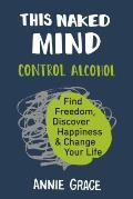 This Naked Mind Control Alcohol Find Freedom Discover Happiness & Change Your Life