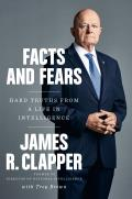Facts & Fears Hard Truths from a Life in Intelligence