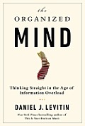 Organized Mind Thinking Straight in the Age of Information Overload