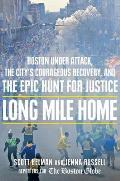 Long Mile Home Boston Under Attack the Citys Courageous Recovery & the Epic Hunt for Justice