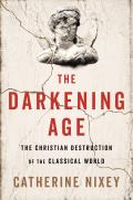 Darkening Age The Christian Destruction of the Classical World